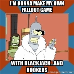 Blackjack and hookers bender - I'm gonna make my own Fallout game With Blackjack...and Hookers