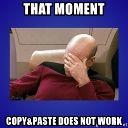 Picard facepalm  - that moment copy&paste does not work