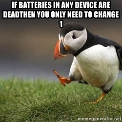 Unpopular Opinion Puffin - if batteries in any device are deadthen you only need to change 1