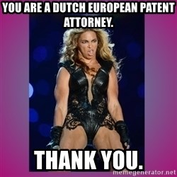 Ugly Beyonce - You are a Dutch European Patent Attorney. Thank you.