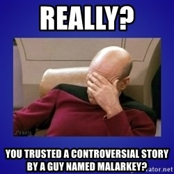 Picard facepalm  - Really?  You trusted a controversial story by a guy named Malarkey?