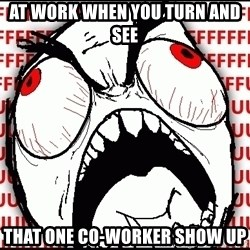 Maximum Fffuuu - At work when you turn and see that one co-worker show up