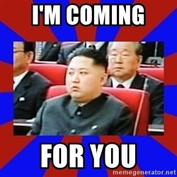 kim jong un - I'm coming  For you