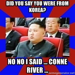 kim jong un - Did you say you were from KOREA? No No I said ... conne river ...