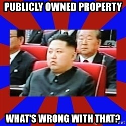kim jong un - Publicly owned property  What's wrong with that?