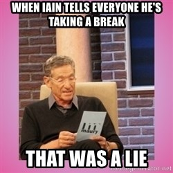 MAURY PV - When Iain tells everyone he's taking a break That was a lie