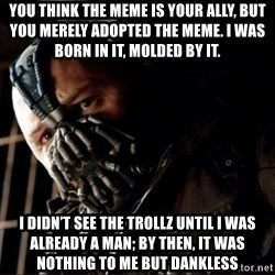 Bane Permission to Die - You think the meme is your ally, but you merely adopted the meme. I was born in it, molded by it.  I didn't see the trollz until I was already a man; by then, it was nothing to me but dankless