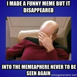 Picard facepalm  - i made a funny meme but it disappeared  into the memeaphere never to be seen again