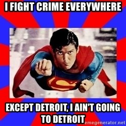 Superman - I FIGHT CRIME EVERYWHERE  EXCEPT DETROIT, I ain't going to Detroit