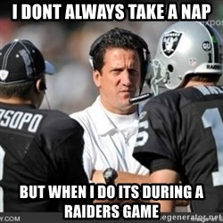 Knapped  - I dont always take a nap but when I do its during a raiders game