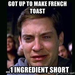 crying peter parker - Got up to make French Toast ...1 ingredient short