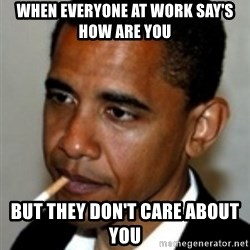 No Bullshit Obama - when everyone at work say's how are you but they don't care about you