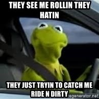 kermit the frog in car - They see me rollin they hatin  they just tryin to catch me ride n dirty