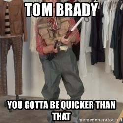 Caught you a dollar - Tom Brady You gotta be quicker than that