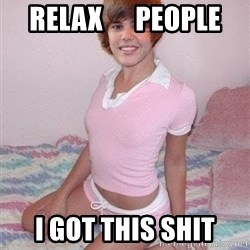 Justine Bieber - relax      people I got this shit