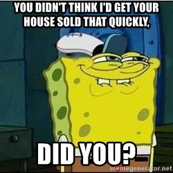 Bob Esponja - You didn't think i'd get your house sold that quickly, did you?