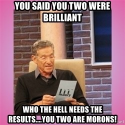 MAURY PV - You said you two were brilliant who the hell needs the results....you two are morons!