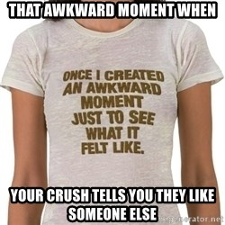 That Awkward Moment When - That awkward moment when Your crush tells you they like someone else