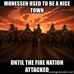 until the fire nation attacked. - Monessen used to be a nice town Until the fire nation attacked