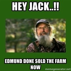 Si Robertson - HEY JACK..!! EDMUND DONE SOLD THE FARM NOW