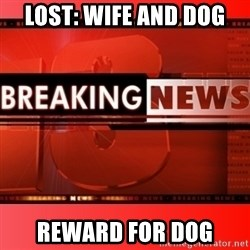 This breaking news meme - lost: wife and dog Reward for dog