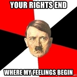 Advice Hitler - YOUR RIGHTS END WHERE MY FEELINGS BEGIN