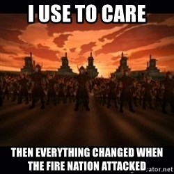 until the fire nation attacked. - I use to care Then everything changed when the fire nation attacked