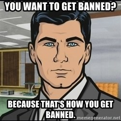 Archer - You want to get banned? Because that's how you get banned.