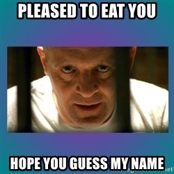 Hannibal lecter - pleased to eat you hope you guess my name
