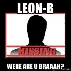 Missing person - Leon-B Were are u braaah?