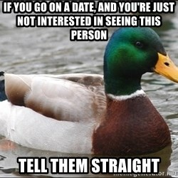 Actual Advice Mallard 1 - If you go on a date, and you're just not interested in seeing this person Tell them straight