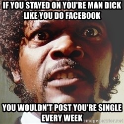 Mad Samuel L Jackson - if you stayed on you're man dick like you do Facebook  you wouldn't post you're single every week