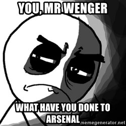 You, what have you done? (Draw) - YOU, MR WENGER WHAT HAVE YOU DONE TO ARSENAL