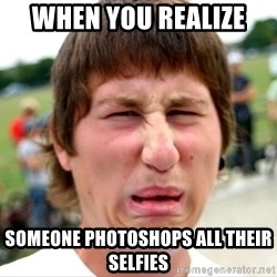 Disgusted Nigel - When you realize  Someone photoshops all their selfies