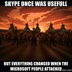 until the fire nation attacked. - Skype once was usefull but everything changed when the microsoft people attacked