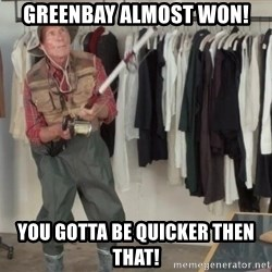 State Farm Fisherman - Greenbay almost won! You gotta be quicker then that!