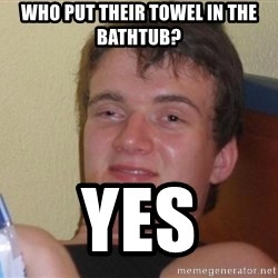 high/drunk guy - WHO put their towel in the bathtub? YES