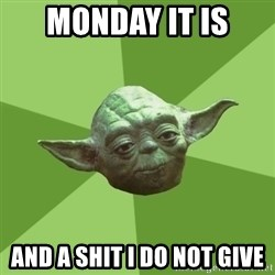 Advice Yoda Gives - Monday it is  and a shit I do not give