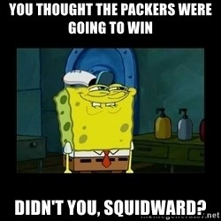 didnt you squidward - You thought the packers were going to win didn't you, squidward?