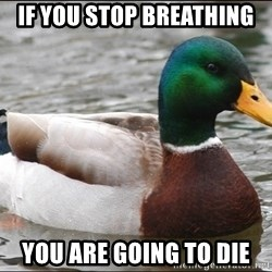Actual Advice Mallard 1 - If you stop breathing you are going to die