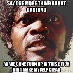 Mad Samuel L Jackson - say one more thing about Oakland  an we gone turn up in this bitch did I make myself clear