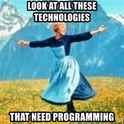 look at all these things - Look at all these technologies that need programming