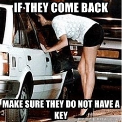 Karma prostitute  - if they come back make sure they do not have a key