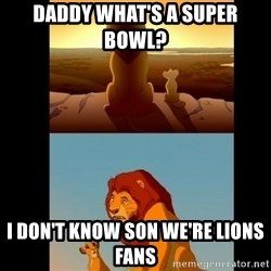 Lion King Shadowy Place - Daddy what's a Super Bowl?  I don't know son we're Lions fans