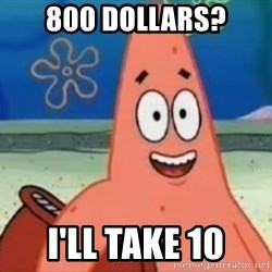 Happily Oblivious Patrick - 800 dollars? I'll take 10