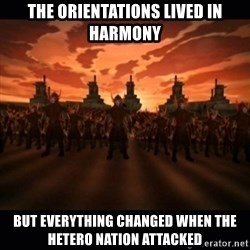 until the fire nation attacked. - The orientations lived in harmony But everything changed when the Hetero nation attacked