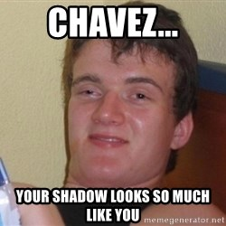 high/drunk guy - Chavez... Your Shadow looks so much like you
