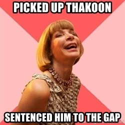 Amused Anna Wintour - Picked up Thakoon Sentenced him to the gap