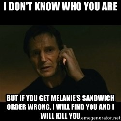 liam neeson taken - I don't know who you are but if you get Melanie's sandwich order wrong, I will find you and I will kill you