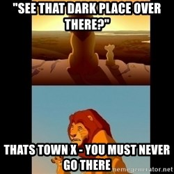 "Lion King Shadowy Place - ""See that dark place over there?"" Thats Town X - you must NEVER go there"